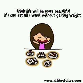 I think life will be more beautiful if I can eat all I want without gaining weight
